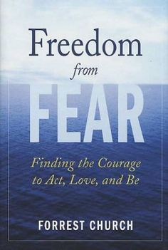 Freedom from Fear: Finding the Courage to Act, Love, and Be by Forrest Church. Distills a lifetime of wisdom gleaned from helping others into a plan of action for all of us who live in fear. Fear prevents us from living life to its fullest, and now, more than ever before, fear's grip seems to be tightening. In order to overcome fear, we must first recognize it and then foster the courage necessary to defeat it. http://www.amazon.com/dp/0312325339/ref=cm_sw_r_pi_dp_X-yewb0FBT0J0