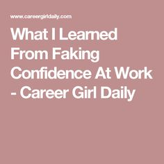 What I Learned From Faking Confidence At Work - Career Girl Daily