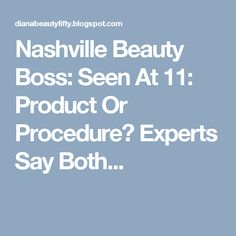 Nashville Beauty Boss: Seen At 11: Product Or Procedure? Experts Say Both...