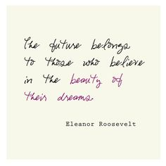 The future belongs to those who believe in the beauty of their dreams. - Eleanor Roosevelt  *love this quote