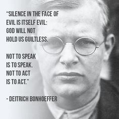 silence in the face of evil is itself evil. God will not hold us guiltless. not to speak is to speak. not to act is to act. Deitrich Bonhoeffer