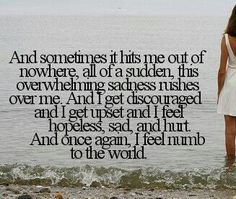 Depression Quote - And sometimes it hits me out of nowhere. All of a sudden this overwhelming sadness rushes over me. And I get discouraged and I get upset and I feel hopeless, sad and hurt. And once again, I feel numb to the world. I Feel Numb, Feeling Numb, Feeling Hopeless, Sad Quotes, Great Quotes, Quotes To Live By, Life Quotes, Inspirational Quotes, Qoutes