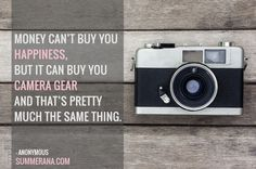 Money can't buy you happiness, but it can buy you camera gear and that's pretty much the same thing. Too funny!