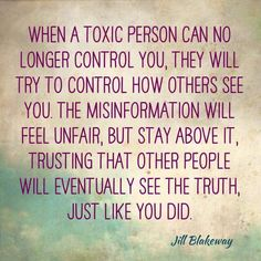 When a toxic person can no longer control you, they will try to control how others see you. The misinformation will feel unfair, but stay above it, trusting that other people will eventually see the truth, just like you did. ~Jill Blakeway