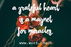 A grateful heart is a magnet for miracles.  Eileen West Life Coach, Life Coach, inspiration, inspirational quotes, motivation, motivational quotes, quotes, daily quotes, self improvement, personal growth, creativity, creativity cheerleader, creative