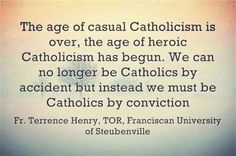 The age of casual Catholicism is over, the age of heroic Catholicism has begun. We can no longer be Catholics by accident but instead we must be Catholics by conviction.
