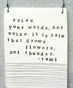 """Raise your words, not voice. It is rain that grows flowers, not thunder."" -Rumi"
