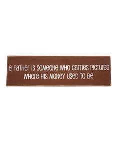 A father is someone who carries pictures where his money used to be Sign by Twelve Timbers on #zulily - awesome quote.