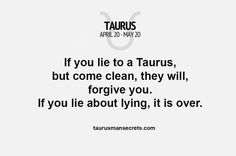 If you lie to a Taurus, but come clean, they will forgive you. IF you lie about lying, it's over! #Taurus #taurusfacts #taurusquotes #zodiac #astrology