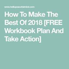 How To Make The Best Of 2018 [FREE Workbook Plan And Take Action]