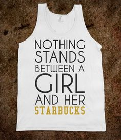 Nothing stands between a girl and her Starbucks tank top tee t shirt tshirt
