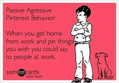 Passive Aggresive Behavior: When you get home from work and pin things you wish you could say to people at work. Work Memes, Work Quotes, Haha Funny, Hilarious, Funny Stuff, Funny Work, Mom Funny, Funny Shit, Funny Quotes