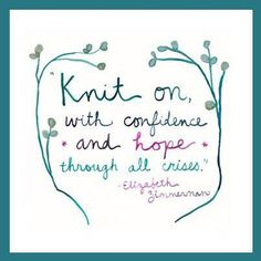 """Knit on, with confidence and hope through all crises"". Elizabeth Zimmermann"