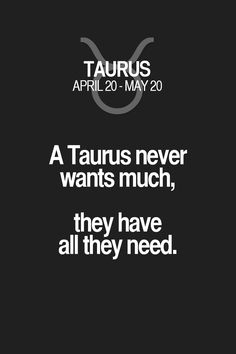 A Taurus never wants much, they have all they need. Taurus | Taurus Quotes | Taurus Zodiac Signs