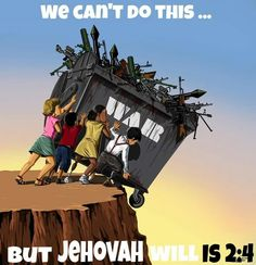 And he will certainly render judgment among the nations and set matters straight respecting many peoples. And they will have to beat their swords into plowshares and their spears into pruning shears. Nation will not lift up sword against nation, neither will they learn war anymore. Is 2:4  jw.org
