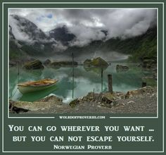 World of Proverbs - Famous Quotes: You may go where you want, but you cannot escape yourself. ~ Norwegian Proverb [19599]