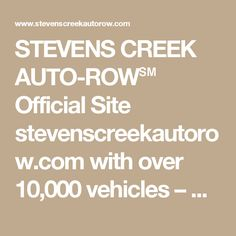 STEVENS CREEK AUTO-ROW℠ Official Site stevenscreekautorow.com with over 10,000 vehicles – New Acura, Audi, BMW, Cadillac, Chevy, Chevrolet, Chrysler, Dodge, Ford, Honda, Hyundai, Jaguar, Infiniti, Jeep, Kia, Land Rover, Lexus, Mazda, Maserati, Mercedes-Benz, MINI, Mitsubishi, Nissan, Porsche, RAM, Scion, Subaru, Toyota, VW, Volkswagen and Volvo new car dealerships in Santa Clara, San Jose, California 95051 l Telephone 1-408-AUTO-ROW