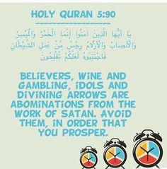 Holy Quran 5:90 ------------------ يَا أَيُّهَا الَّذِينَ آمَنُوا إِنَّمَا الْخَمْرُ وَالْمَيْسِرُ وَالْأَنصَابُ وَالْأَزْلَامُ رِجْسٌ مِّنْ عَمَلِ الشَّيْطَانِ فَاجْتَنِبُوهُ لَعَلَّكُمْ تُفْلِحُونَ O ye who believe! Intoxicants and gambling, (dedication of) stones, and (divination by) arrows, are an abomination,- of Satan's handwork: eschew such (abomination), that ye may prosper.