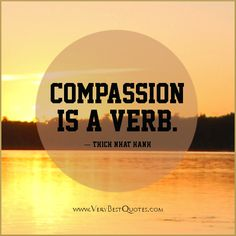 Compassion is a verb ― Thich Nhat Hanh Quotes - Inspirational . Thich Nhat Hanh, Compassion Quotes, Spirituality Quotes, Spiritual Wisdom, Inspire Me, Wise Words, Favorite Quotes, Me Quotes, Quotable Quotes