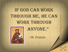 If God can work through me, he can work through anyone. ~St. Francis