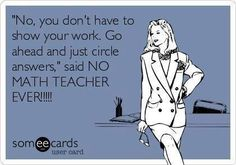 """Free and Funny Workplace Ecard: """"No, you don't have to show your work. Go ahead and just circle answers,"""" said NO MATH TEACHER EVER! Math Puns, Math Memes, Math Humor, Exam Humor, Algebra Humor, Math Lab, Teaching Memes, Teaching Math, Teaching Ideas"""