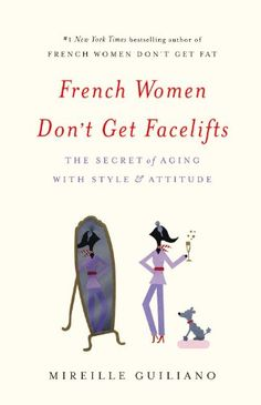 French Women Don't Get Facelifts: The Secret of Aging with Style & Attitude by Mireille Guiliano
