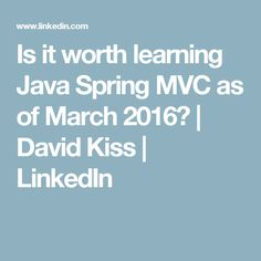 Is it worth learning Java Spring MVC as of March 2016? | David Kiss | LinkedIn