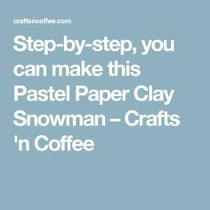 Step-by-step, you can make this Pastel Paper Clay Snowman – Crafts 'n Coffee
