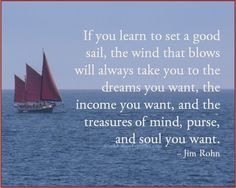 """If you learn to set a good sail, the wind that blows will always take you to the dreams you want, the income you want, and the treasures of mind, purse, and soul you want."" ~ Jim Rohn"