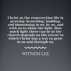 Christ as the resurrection life is growing, branching, budding, and blossoming in us, by us, and with us to shine the light. How much light there can be in the church depends on the extent to which Christ has a way to grow in us and through us. Witness Lee. More at www.agodman.com