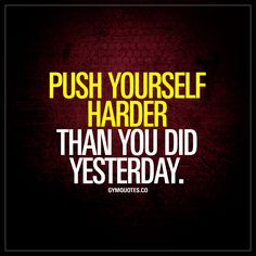 """""""Push yourself harder than you did yesterday."""" - Always push yourself harder than you did before. #improve - www.gymquotes.co"""