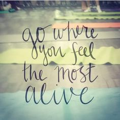 """Go where you feel the most alive."""