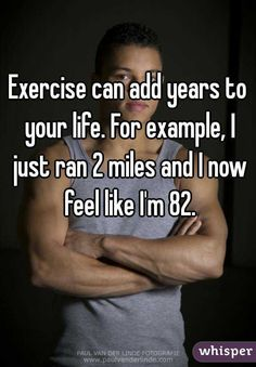 """""""Exercise can add years to your life. For example, I just ran 2 miles and I now feel like I'm 82."""""""