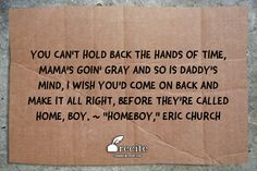 "You can't hold back the hands of time, Mama's goin' gray and so is daddy's mind, I wish you'd come on back and make it all right, Before they're called home, boy. ~ ""Homeboy,"" Eric Church - Quote From Recite.com #RECITE #QUOTE"