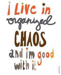 I am organized and yet chaotic...