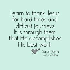 Great inspirational quotes from Footprints of Inspiration. Learn to thank Jesus for hard times and difficult journeys. It is through them that He accomplishes his best work. By Sarah Young, Jesus Calling.