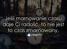 Jeśli marnowanie czasu daje Ci radość, to - www.Likepin.pl