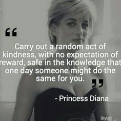 Carry out a random act of kindness, with no expectations of reward, safe in the knowledge that one day someone might do the same for you. ~ Princess Diana