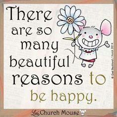 """There are so many beautiful reasons to be happy."" Little Church Mouse"
