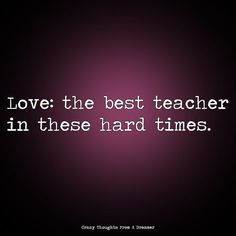 Love: the best teacher in these hard times Ragamuffin, Hard Times, Best Teacher, Monsoon, The Dreamers, Good Things, Thoughts, Love, Board