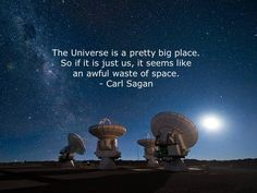 The Universe is a pretty big place. If it is just us, seems like an awful waste of space. - Carl Sagan