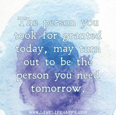 The person you took for granted today, may turn out to be the person you need tomorrow.