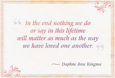 """In the end nothing we do or say in this lifetime will matter as much as the way we have loved one another."" — Daphne Rose Kingma"
