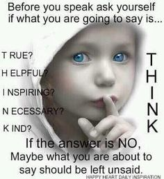 Wish more people would think before they speak. Think about whether it is true or not...also would like for people to think about what is being left unsaid. If they know someone has been told an untruth....let that person know, secrets & words can be so painful!!!