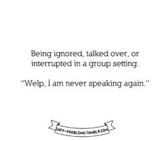 """Well, I'm never speaking again"" -- My tendency towards being loud, is so that I don't have to try and fail to be heard multiple times."