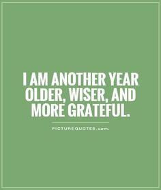 I am another year older, wiser, and more grateful. Picture Quotes ...