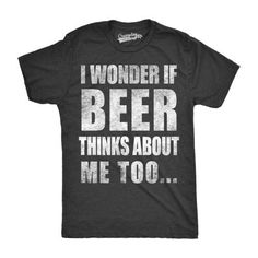 80f60a20a Mens I Wonder If Beer Thinks About Me Too Funny Brewing Drinking T shirt.  Party ShirtsFunny Shirts For MenCool ...