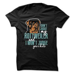 Don't Judge My Rottweiler And I Won't Judge Your Kids. Click here to see>> www.sunfrogshirts.com/Pets/Dont-Judge-My-Rottie-ladies.html?3618&PinDNs