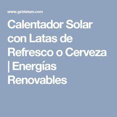 Calentador Solar con Latas de Refresco o Cerveza | Energías Renovables