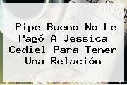 http://tecnoautos.com/wp-content/uploads/imagenes/tendencias/thumbs/pipe-bueno-no-le-pago-a-jessica-cediel-para-tener-una-relacion.jpg Jessica Cediel. Pipe Bueno no le pagó a Jessica Cediel para tener una relación, Enlaces, Imágenes, Videos y Tweets - http://tecnoautos.com/actualidad/jessica-cediel-pipe-bueno-no-le-pago-a-jessica-cediel-para-tener-una-relacion/